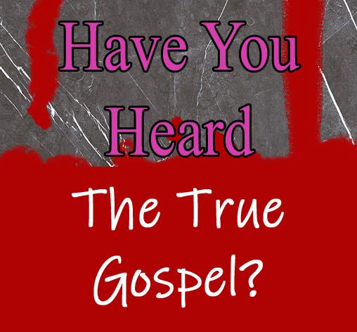 Have You Heard The True Gospel